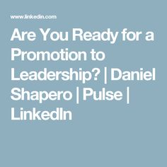 Are You Ready for a Promotion to Leadership? | Daniel Shapero | Pulse | LinkedIn