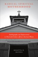Radical spiritual motherhood : autobiography and empowerment in nineteenth-century African American women / Rosetta R. Haynes - Baton Rouge : Louisiana State University Press, cop. 2011