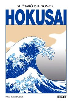 Hokusai / Shotaro Ishinomori . Una delicia este manga para adultos sobre la vida del gran pintor japonés Hokusai. Divertido e interesante.