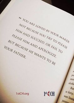 You are loved by your maker not because you try to please him and succeed, or fail to please him and apologize, but because He wants to be your father.