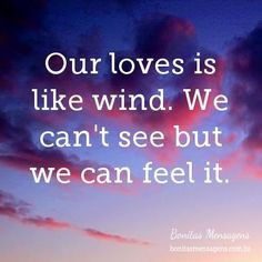 Our loves is like wind. We can't see but we can feel it.
