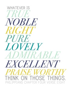 Whatever is true, noble, right, pure, lovely, admirable, excellent, praise worthy