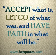 """""""ACCEPT what is, LET GO of what was, and HAVE FAITH in hat will be."""" - Her Quotes"""