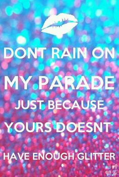 Don't rain on my parade just because yours doesn't have enough glitter! Cute Quotes, Great Quotes, Quotes To Live By, Funny Quotes, Neon Quotes, It's Funny, Girl Quotes, Sparkle Quotes, Motivational Quotes