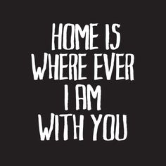 Home is where ever I am with you