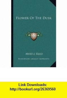 Flower Of The Dusk (9781163719152) Myrtle Reed , ISBN-10: 1163719153  , ISBN-13: 978-1163719152 ,  , tutorials , pdf , ebook , torrent , downloads , rapidshare , filesonic , hotfile , megaupload , fileserve