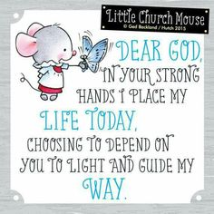 ♡♡♡ Dear God, in your strong hands I place my Life Today, choosing to depend on you to light and guide my Way...Little Church Mouse 4 August 2015 ♡♡♡