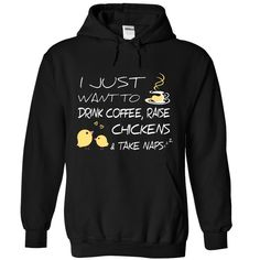 Coffee, Chickens • And NapsI JUST WANT TO DRINK COFFEE, RAISE CHICKENS AND TAKE NAPSchicken, chickens, chicken lovers, coffee, naps, love chicken, love coffee