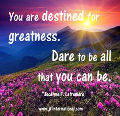 You are destined for greatness.