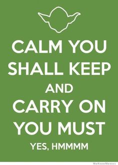 """""""Calm You Shall Keep and Carry On You Must!"""""""