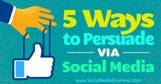 5 Ways to Persuade Via Social Media: http://www.socialmediaexaminer.com/5-ways-to-persuade-via-social-media
