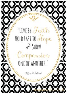 "2013 General Conference Quote Jeffery R. Hollands ""Live by Faith, Hold fast to hope, & show Compassion one of another."""