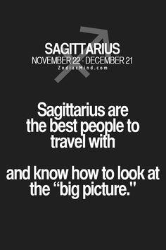 Sagittarius are the best people to travel with and know how to look at the 'big picture'.