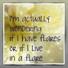 """True! I don't think I have """"flares."""" It's just varying degrees of hell"""