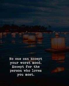 No one accept your worst mood. Except for the person who loves you most.