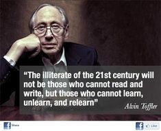 "In the words of Alvin Toffler, ""The illiterate of the century will not be those who cannot read and write, but those who cannot learn, unlearn, and relearn. Great Quotes, Quotes To Live By, Me Quotes, Motivational Quotes, Inspirational Quotes, Motivational Speakers, Funny Quotes, People Quotes, Faith Quotes"