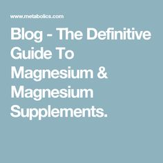 Blog - The Definitive Guide To Magnesium & Magnesium Supplements.