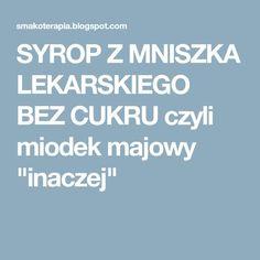 """SYROP Z MNISZKA LEKARSKIEGO BEZ CUKRU czyli miodek majowy """"inaczej"""""""