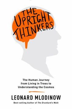 The Upright Thinkers : the human journey from living in trees to understanding the cosmos - Leonard Mlodniow