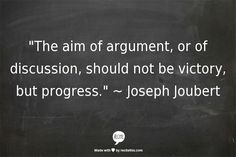 """The aim of argument, or of discussion, should not be victory, but progress."" ~ Joseph Joubert"
