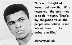 i never thought of losing, but now that it's happened, the only thing is to do it right. that's my obligation to all the people who believe in me. we all have to take defeats in life.