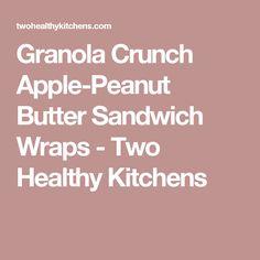 Granola Crunch Apple-Peanut Butter Sandwich Wraps - Two Healthy Kitchens
