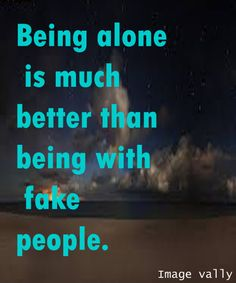 BEING ALONE IS MUCH BETTER!  Love Quotes, Friendship Quotes, Life Quotes, Wisdom Quotes, Nature, Pets, Tattoos, Historical Places.