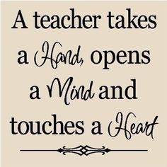 A teacher takes a hand, opens a mind and touches a heart quote.