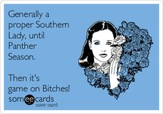 Generally a proper Southern Lady, until Panther Season. Then it's game on Bitches!