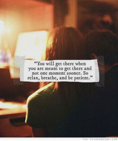 You will get there when you are meant to get there and not one moment sooner so relax breathe and be patient