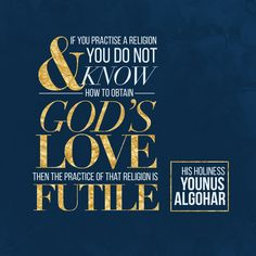 'If you practise a religion and you do not know how to obtain God's love, then the practice of that religion is futile.' - Younus AlGohar