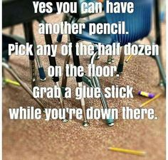 Said this to a student trying to be funny. Kid comes up and hands me three pencils and two glue sticks.