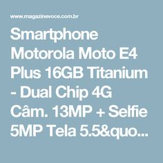 "Smartphone Motorola Moto E4 Plus 16GB Titanium - Dual Chip 4G Câm. 13MP + Selfie 5MP Tela 5.5"" HD - Magazine Vrshop"