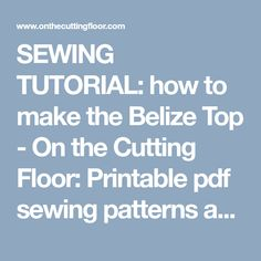 SEWING TUTORIAL: how to make the Belize Top - On the Cutting Floor: Printable pdf sewing patterns and tutorials for women