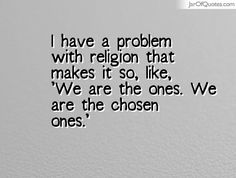I have a problem with religion that makes it so, like, 'We are the ones. We are the chosen ones.'  #quotes #love #sayings #inspirational #motivational #words #quoteoftheday #positive