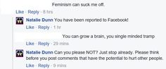 This was the thread he insulted me in. I had warned him I would report him for sexism and hate speech but as you can see he hurled an insulting slur at me. Now just to let you know his two comments about women is NOT acceptable on Facebook or other social media. How on earth does sexism NOT VIOLATE community standards when it goes against my own view?!