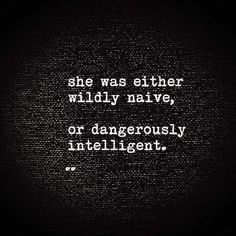 She was either wildly naive, or dangerously intelligent.