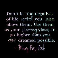 """""""Don't let the negatives of life control you. Rise above them. Use them as your stepping stones to go higher than you ever dreamed possible."""" - Mary Kay Ash"""