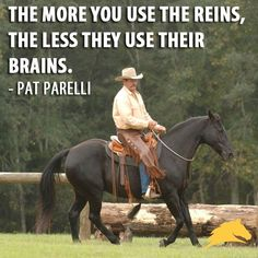 The more you use the reins, the less they use their brains. - Pat Parelli by juliette