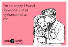 I'm so happy I found someone just as dysfunctional as me.