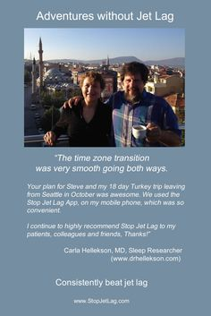 """The time zone transition was very smooth going both ways. Your plan for Steve and my Turkey trip leaving from Seattle was awesome. I continue to highly recommend Stop Jet Lag to my patients, colleagues and friends."" - Carla Hellekson, MD, Sleep Researcher"