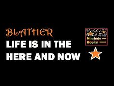 Blather: Life is in the Here and Now