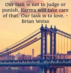 Our task is not to judge or punish. Karma will take care of that. Our task is to love. -Brian Weiss