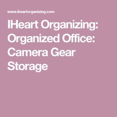 IHeart Organizing: Organized Office: Camera Gear Storage