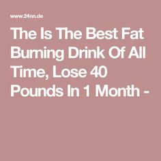 The Is The Best Fat Burning Drink Of All Time, Lose 40 Pounds In 1 Month -