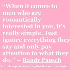"""Randy Pausch - if you haven't read """"The Last Lecture"""", you're missing out on something amazing! Sounds like good advice to pass on to my daughter Love Me Quotes, Great Quotes, Quotes To Live By, Inspirational Quotes, The Words, Cool Words, Relationship Quotes, Life Quotes, Relationships"""