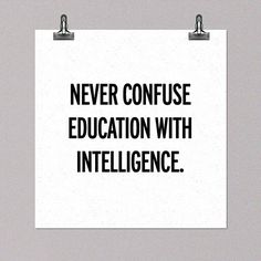 Its always interesting when those who are highly educated think they have the most intelligence.