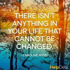 There isn't anything in your life that cannot be changed.