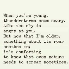 When you're young, thunderstorms seem scary. Like the sky is angry at you. But now that I'm older, something about the roar soothes me; it's comforting to know that even nature needs to scream sometimes.
