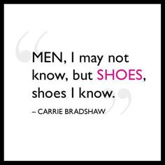 """""""Men, I may not know, but shoes, shoes I know."""" - Carrie Bradshaw - Sarah Jessica Parker - Sex and The City Great Quotes, Quotes To Live By, Me Quotes, Funny Quotes, Inspirational Quotes, The Words, City Quotes, Carrie Bradshaw, Fashion Quotes"""